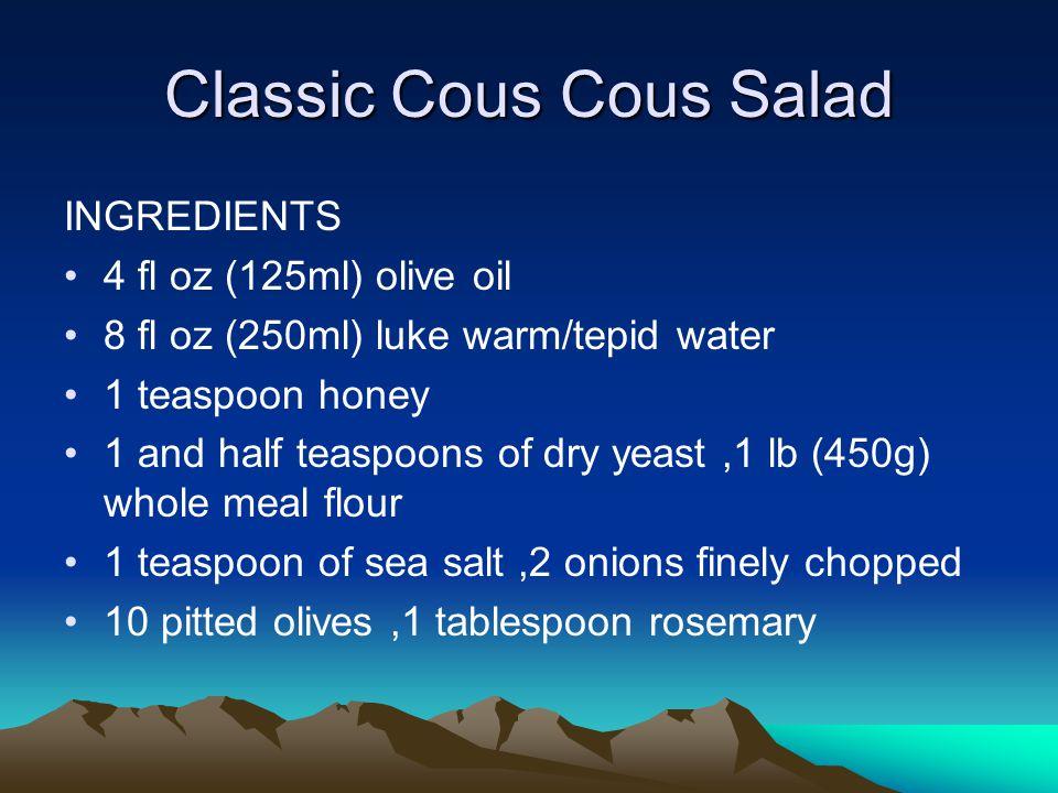 Classic Cous Cous Salad INGREDIENTS 4 fl oz (125ml) olive oil 8 fl oz (250ml) luke warm/tepid water 1 teaspoon honey 1 and half teaspoons of dry yeast