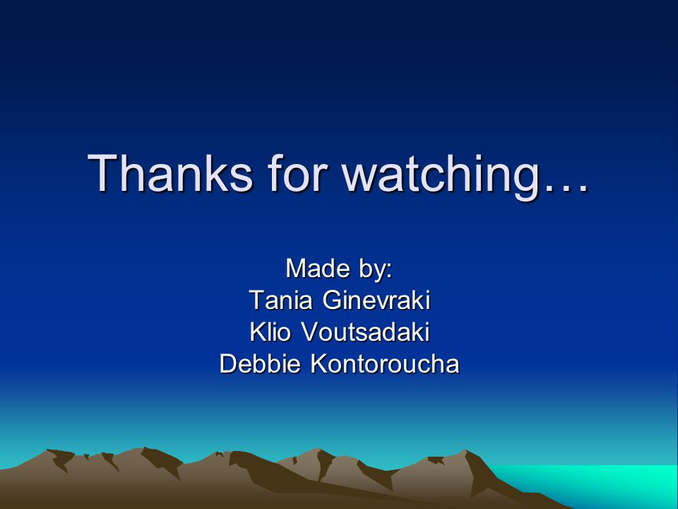 Thanks for watching… Made by: Tania Ginevraki Klio Voutsadaki Debbie Kontoroucha