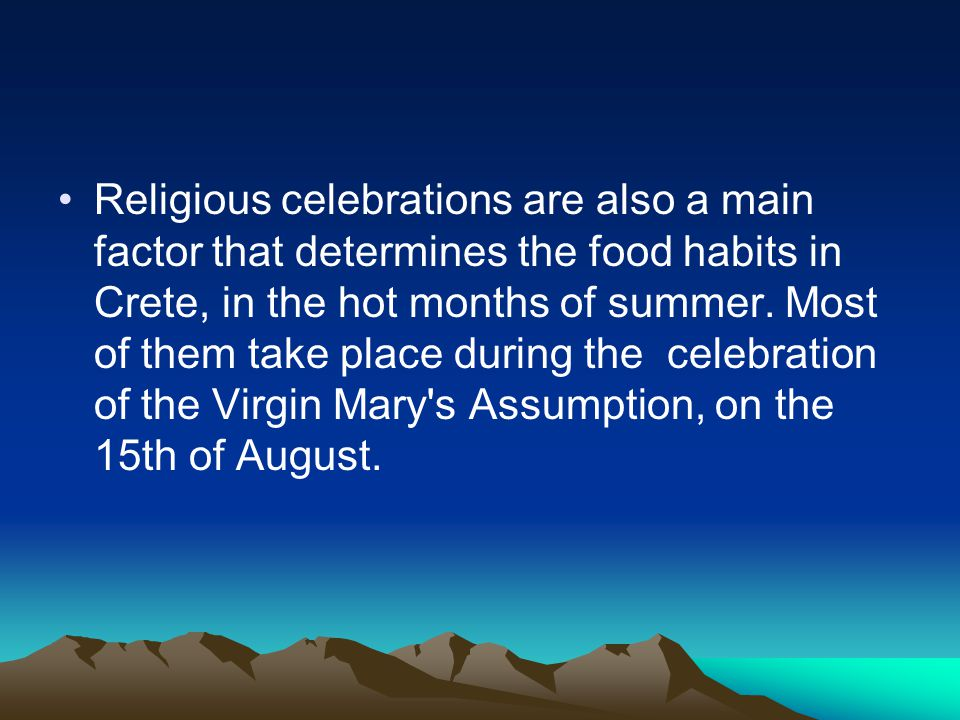 Religious celebrations are also a main factor that determines the food habits in Crete, in the hot months of summer. Most of them take place during th
