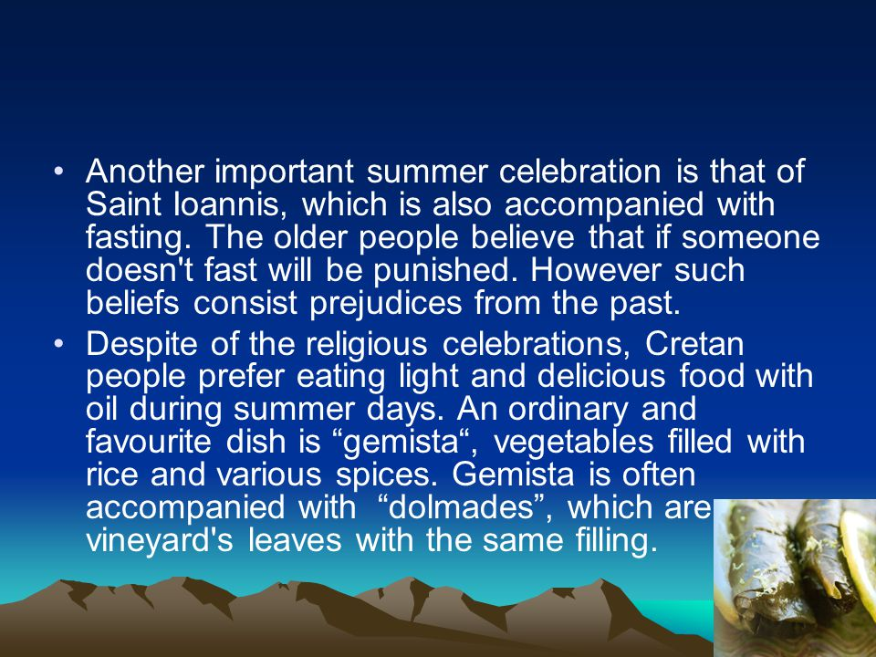 Another important summer celebration is that of Saint Ioannis, which is also accompanied with fasting. The older people believe that if someone doesn'