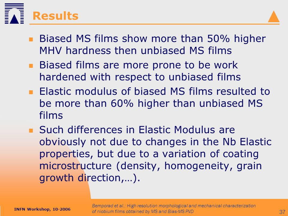 INFN Workshop, 10-2006 Bemporad et al.: High resolution morphological and mechanical characterization of niobium films obtained by MS and Bias-MS PVD 37 Results Biased MS films show more than 50% higher MHV hardness then unbiased MS films Biased films are more prone to be work hardened with respect to unbiased films Elastic modulus of biased MS films resulted to be more than 60% higher than unbiased MS films Such differences in Elastic Modulus are obviously not due to changes in the Nb Elastic properties, but due to a variation of coating microstructure (density, homogeneity, grain growth direction,…).