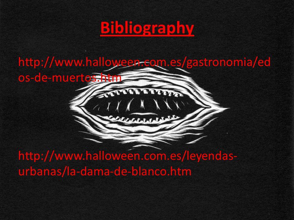 Bibliography http://www.halloween.com.es/gastronomia/ed os-de-muertos.htm http://www.halloween.com.es/leyendas- urbanas/la-dama-de-blanco.htm