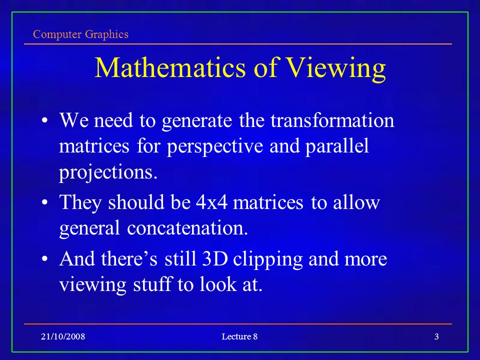Computer Graphics 21/10/2008Lecture 83 Mathematics of Viewing We need to generate the transformation matrices for perspective and parallel projections.