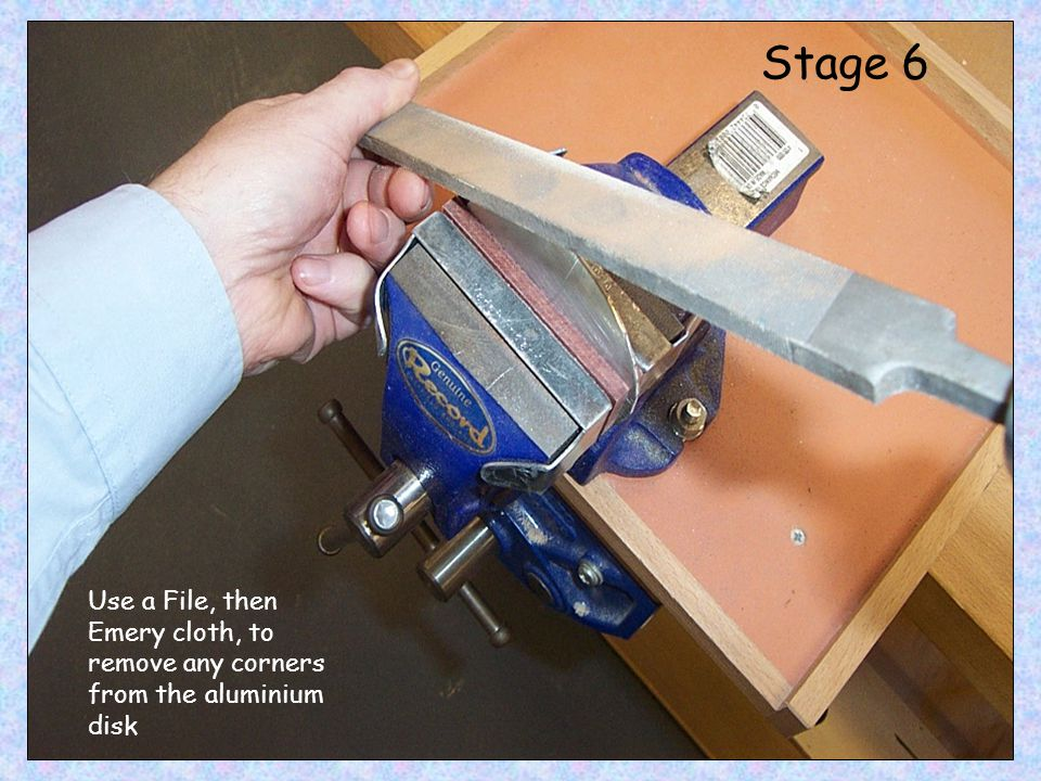 Stage 6 Use a File, then Emery cloth, to remove any corners from the aluminium disk