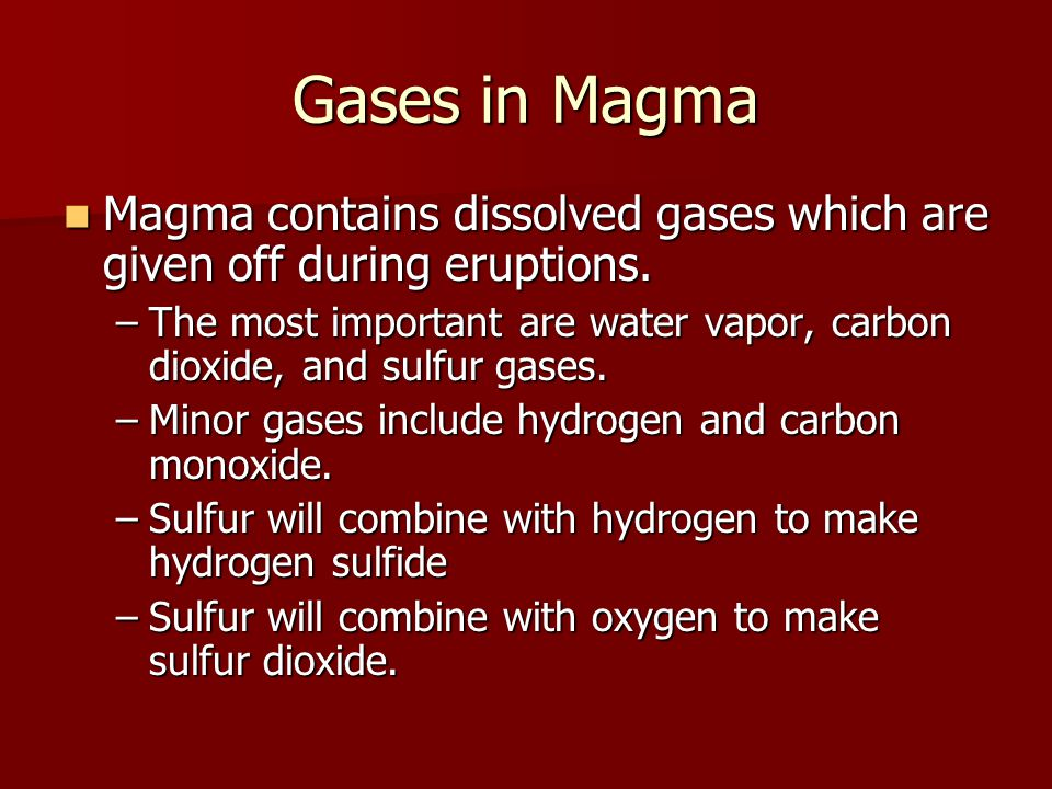 Gases in Magma Magma contains dissolved gases which are given off during eruptions. Magma contains dissolved gases which are given off during eruption