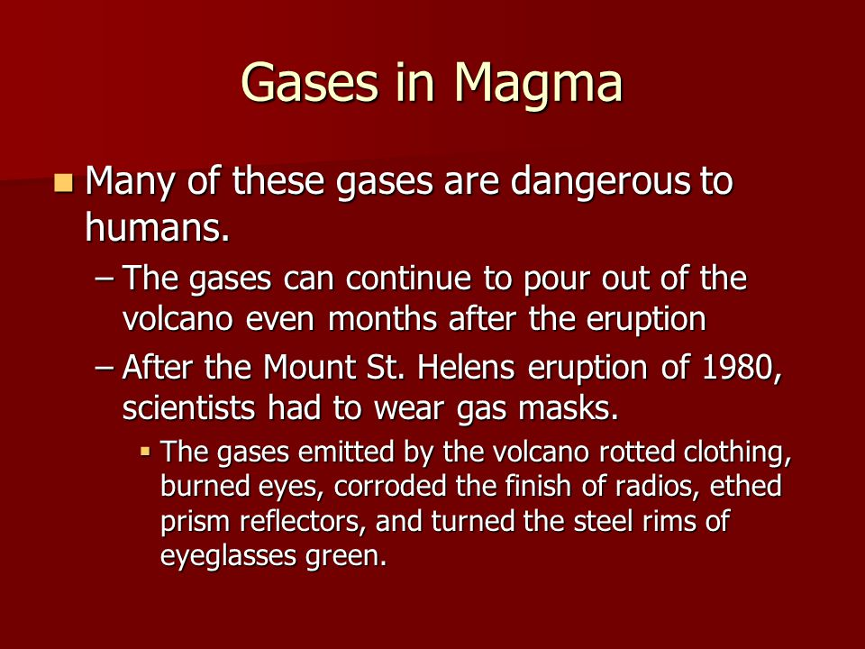 Gases in Magma Many of these gases are dangerous to humans. Many of these gases are dangerous to humans. –The gases can continue to pour out of the vo