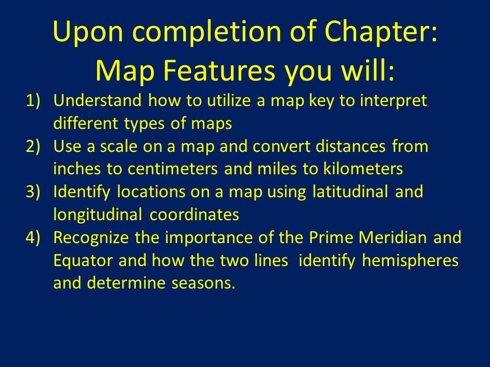 Upon completion of Chapter: Map Features you will: 1)Understand how to utilize a map key to interpret different types of maps 2)Use a scale on a map a