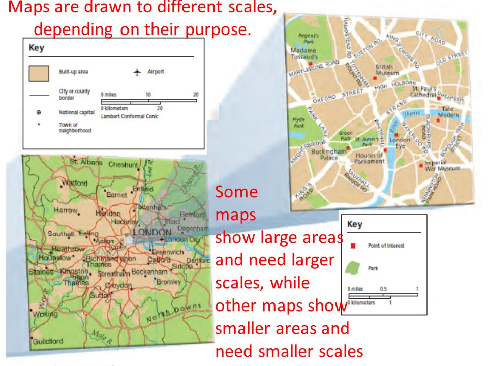 Maps are drawn to different scales, depending on their purpose. Some maps show large areas and need larger scales, while other maps show smaller areas