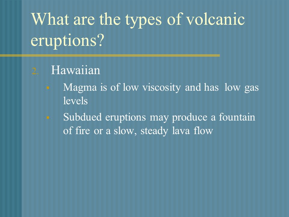 What are the types of volcanic eruptions. 2.