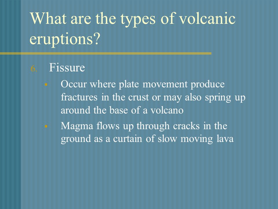 What are the types of volcanic eruptions? 6. Fissure  Occur where plate movement produce fractures in the crust or may also spring up around the base