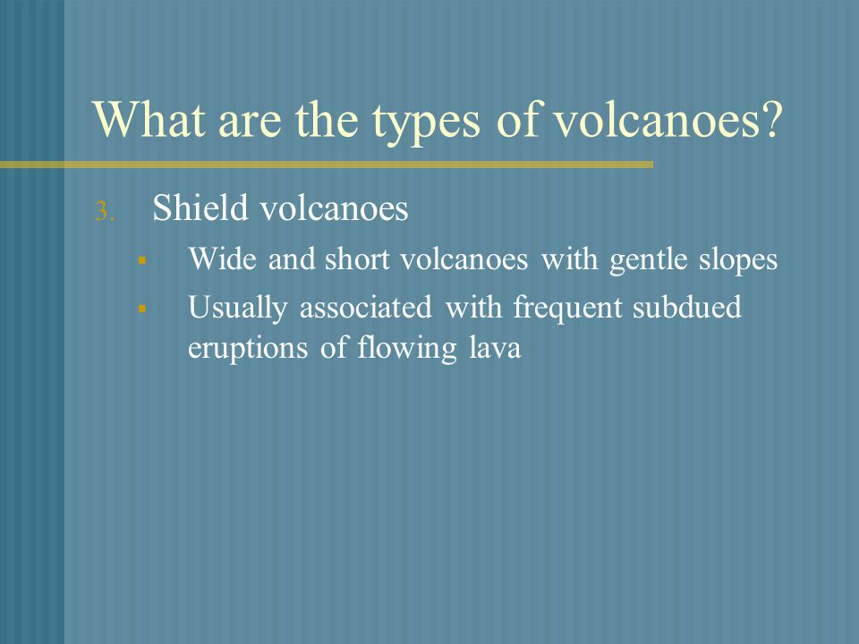What are the types of volcanoes? 3. Shield volcanoes  Wide and short volcanoes with gentle slopes  Usually associated with frequent subdued eruption