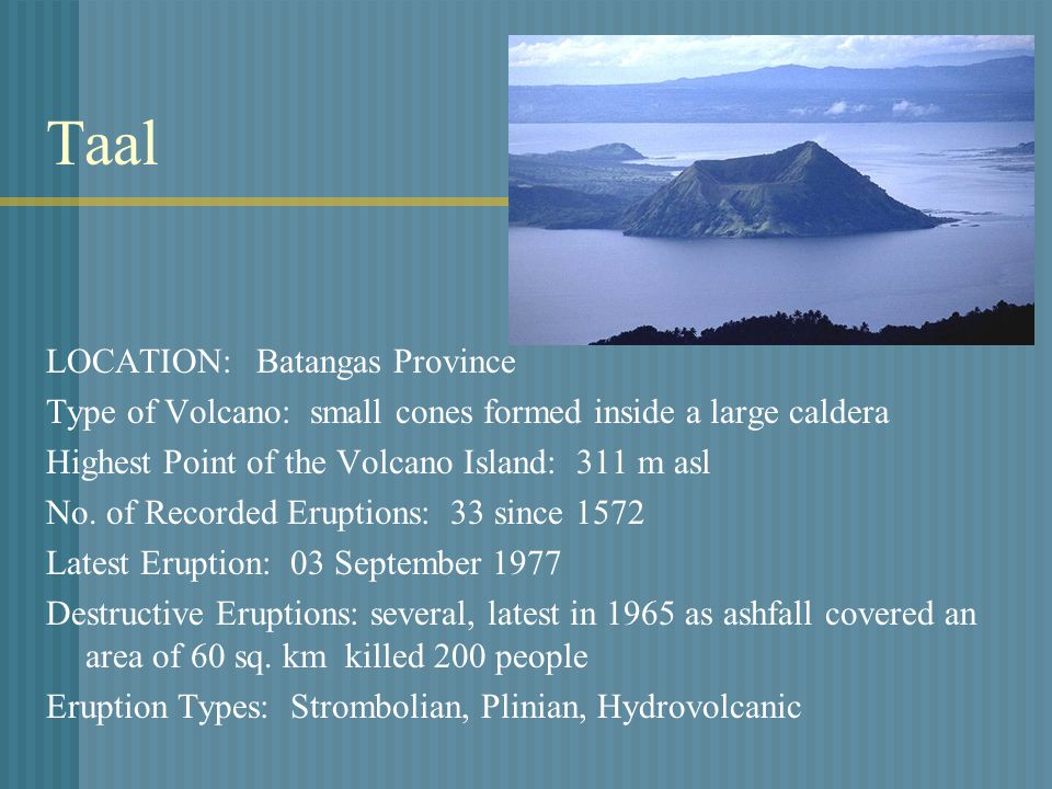 Taal LOCATION: Batangas Province Type of Volcano: small cones formed inside a large caldera Highest Point of the Volcano Island: 311 m asl No.