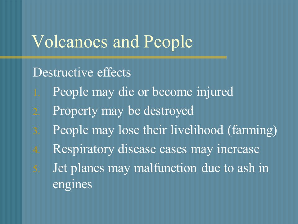 Volcanoes and People Destructive effects 1. People may die or become injured 2.