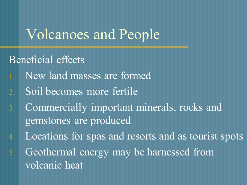 Volcanoes and People Beneficial effects 1. New land masses are formed 2.