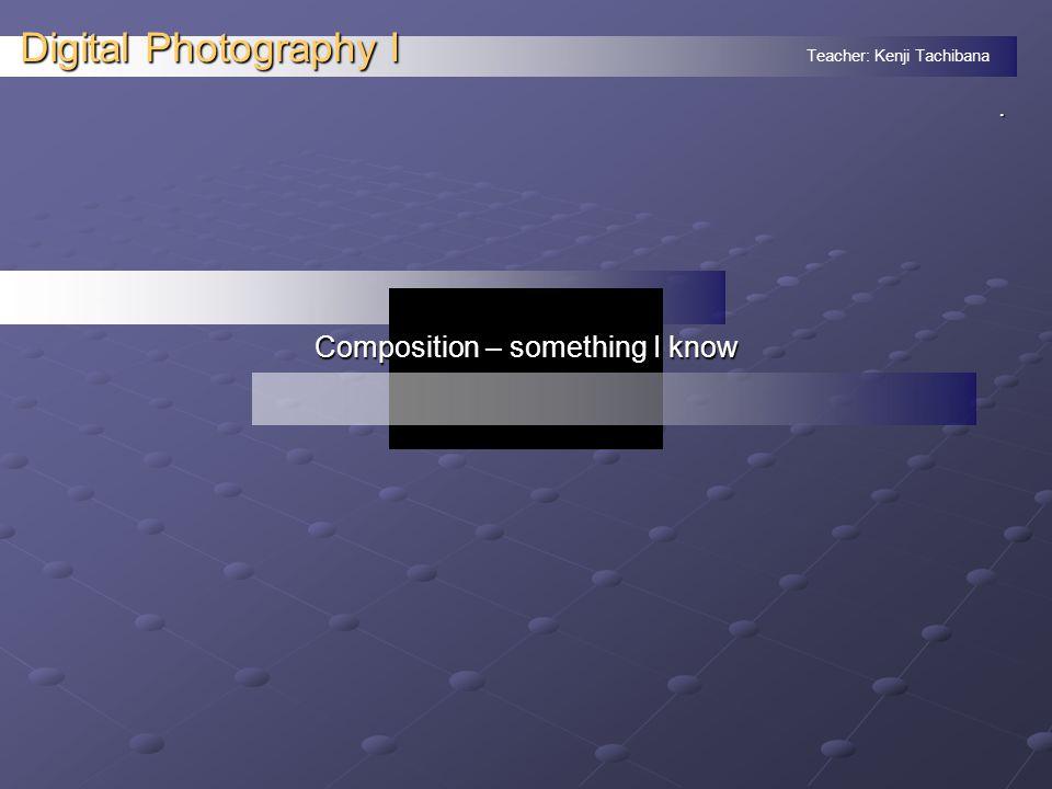 Teacher: Kenji Tachibana Digital Photography I. Composition – something I know