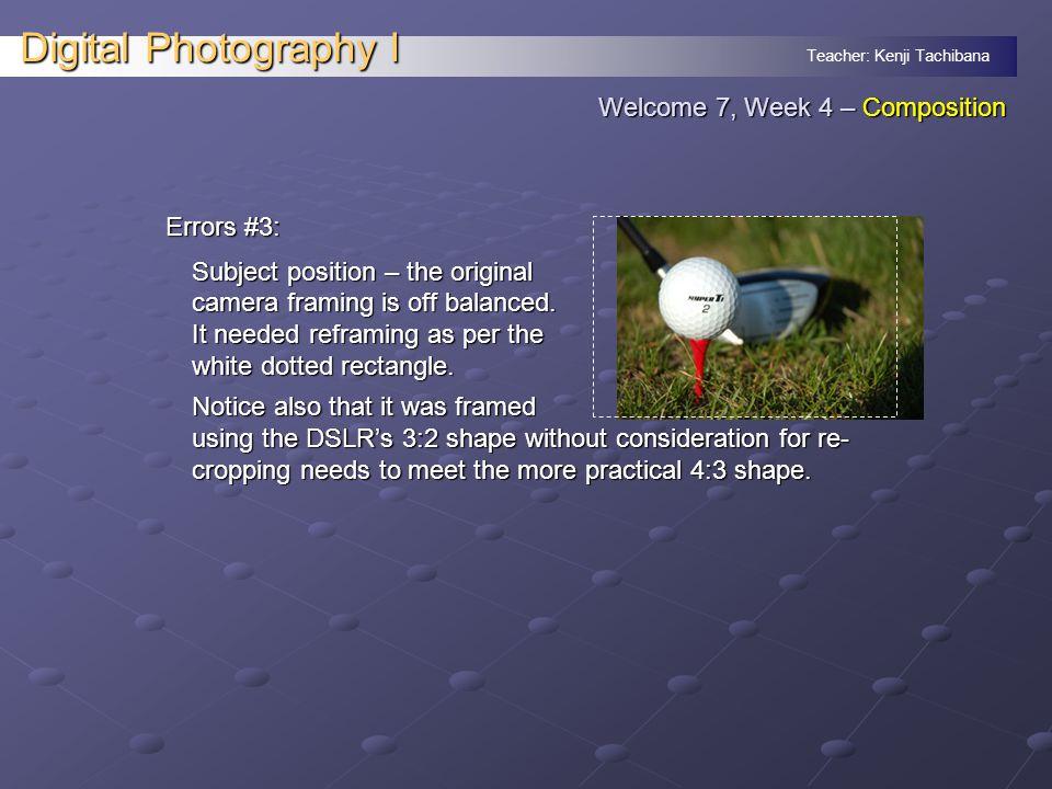 Teacher: Kenji Tachibana Digital Photography I Errors #3: Subject position – the original camera framing is off balanced.