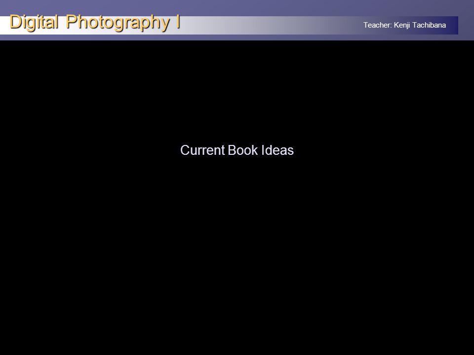 Teacher: Kenji Tachibana Digital Photography I Current Book Ideas
