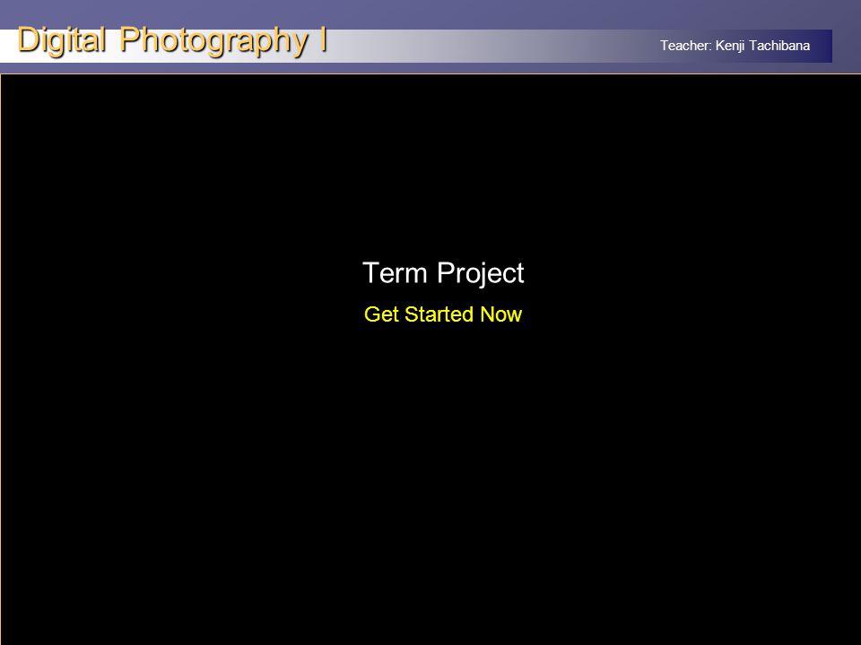 Teacher: Kenji Tachibana Digital Photography I x Term Project Get Started Now