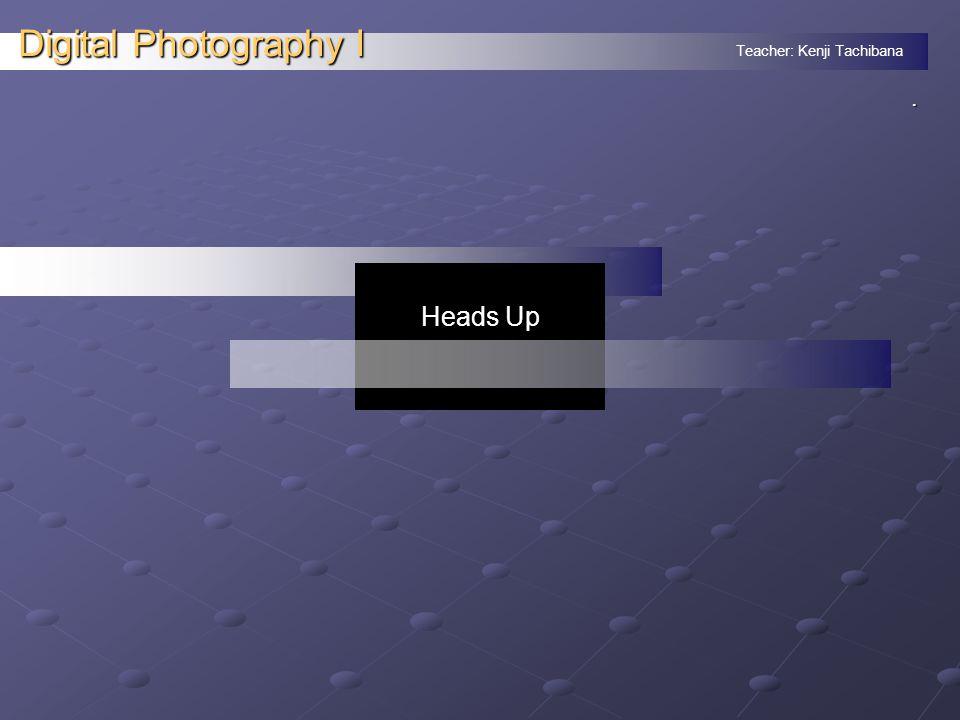 Teacher: Kenji Tachibana Digital Photography I. Heads Up