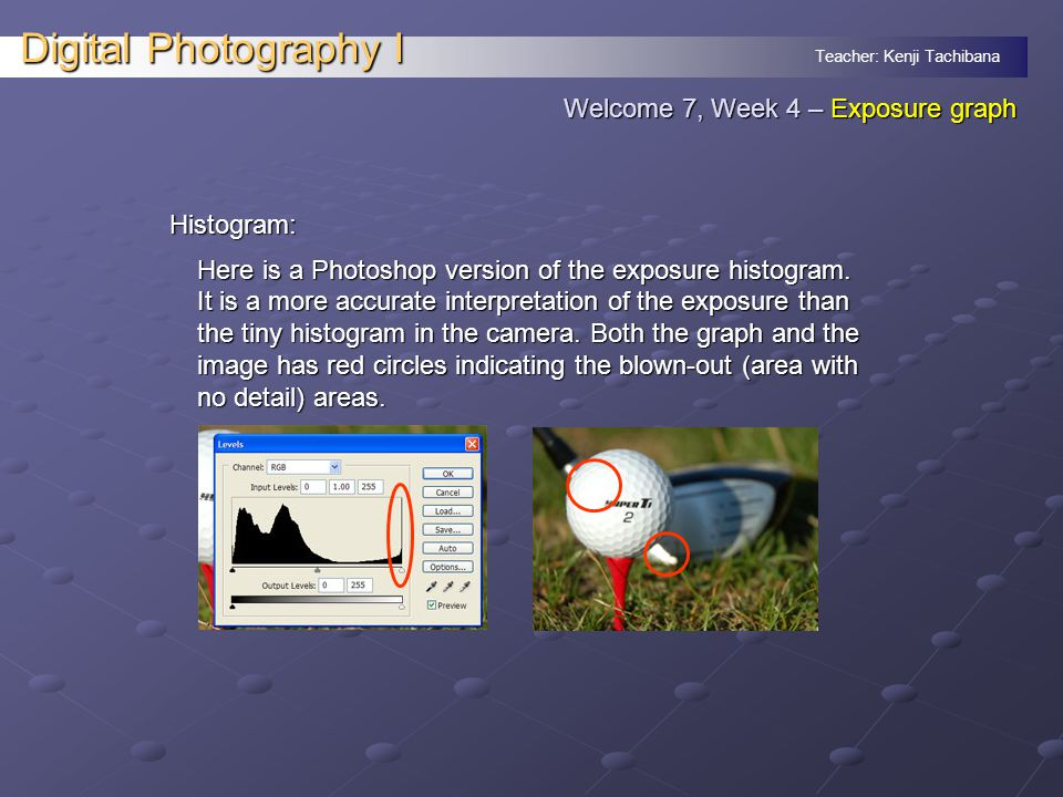 Teacher: Kenji Tachibana Digital Photography I Histogram: Here is a Photoshop version of the exposure histogram.