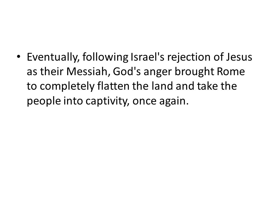 Eventually, following Israel s rejection of Jesus as their Messiah, God s anger brought Rome to completely flatten the land and take the people into captivity, once again.