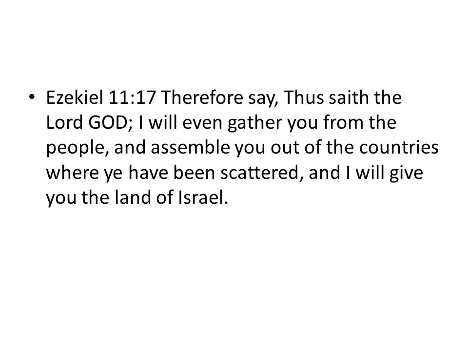 Ezekiel 11:17 Therefore say, Thus saith the Lord GOD; I will even gather you from the people, and assemble you out of the countries where ye have been scattered, and I will give you the land of Israel.