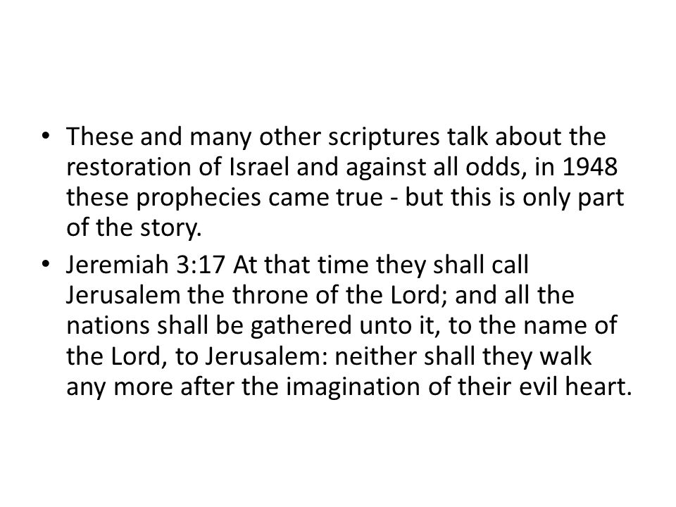 These and many other scriptures talk about the restoration of Israel and against all odds, in 1948 these prophecies came true - but this is only part of the story.