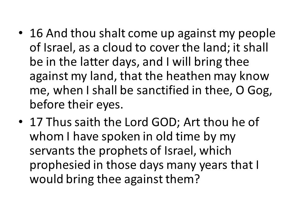16 And thou shalt come up against my people of Israel, as a cloud to cover the land; it shall be in the latter days, and I will bring thee against my land, that the heathen may know me, when I shall be sanctified in thee, O Gog, before their eyes.