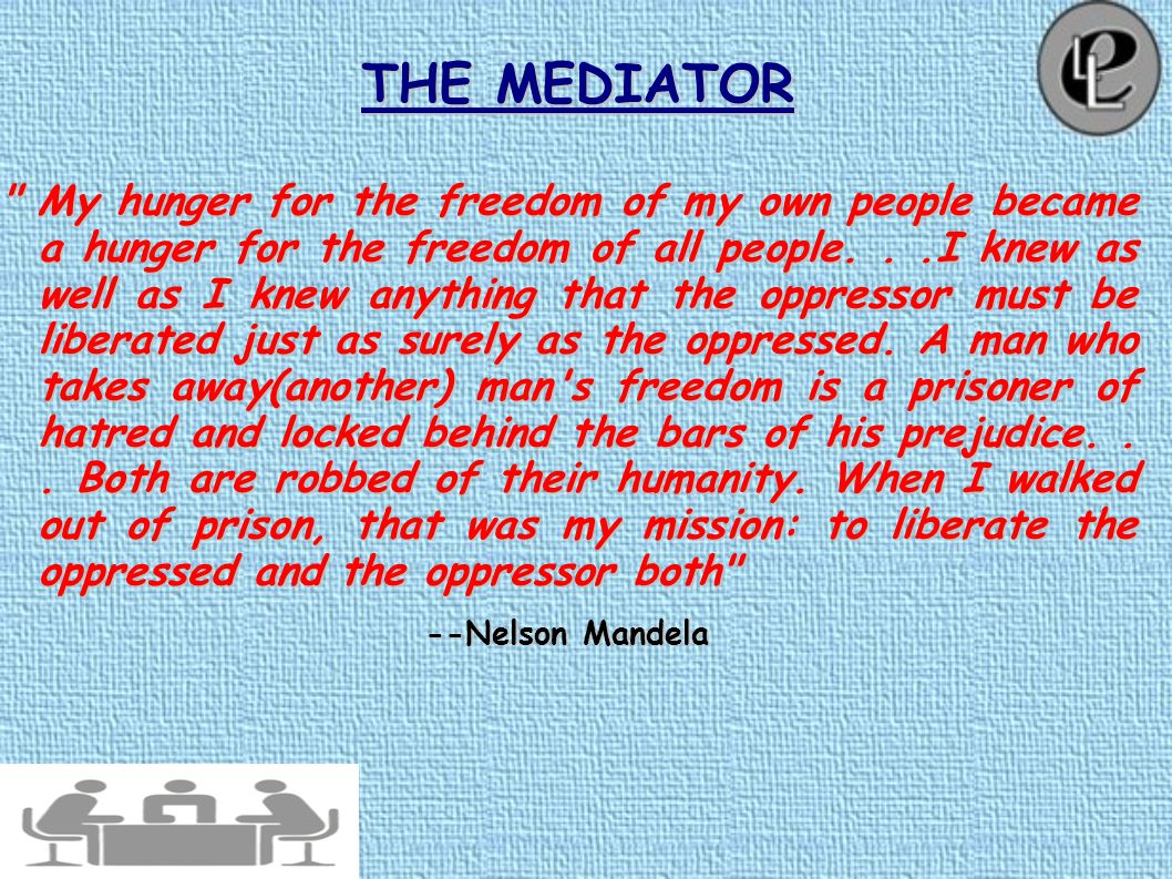 THE MEDIATOR The conventional use of the term mediator refers to a person who serves as an intermediary to reconcile differences, particularly in poli