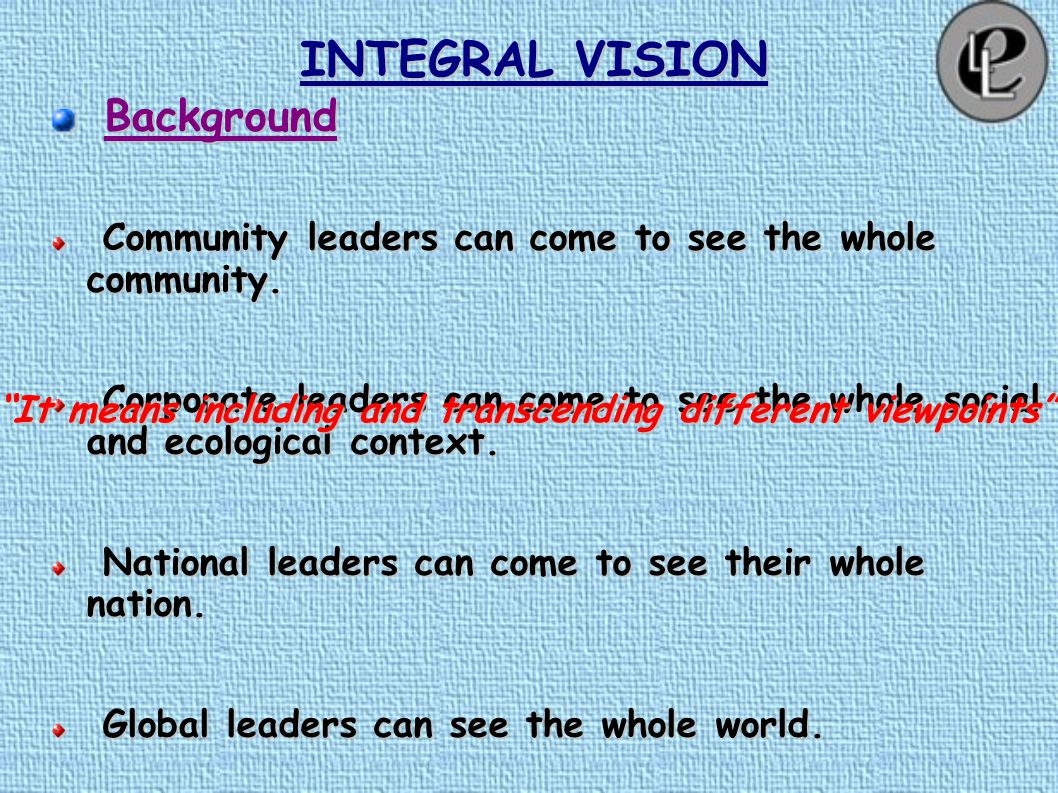 "INTEGRAL VISION ""In this transformational age, we learn to adjust our vision in order to see the whole the way our predecessors in the previous eras s"