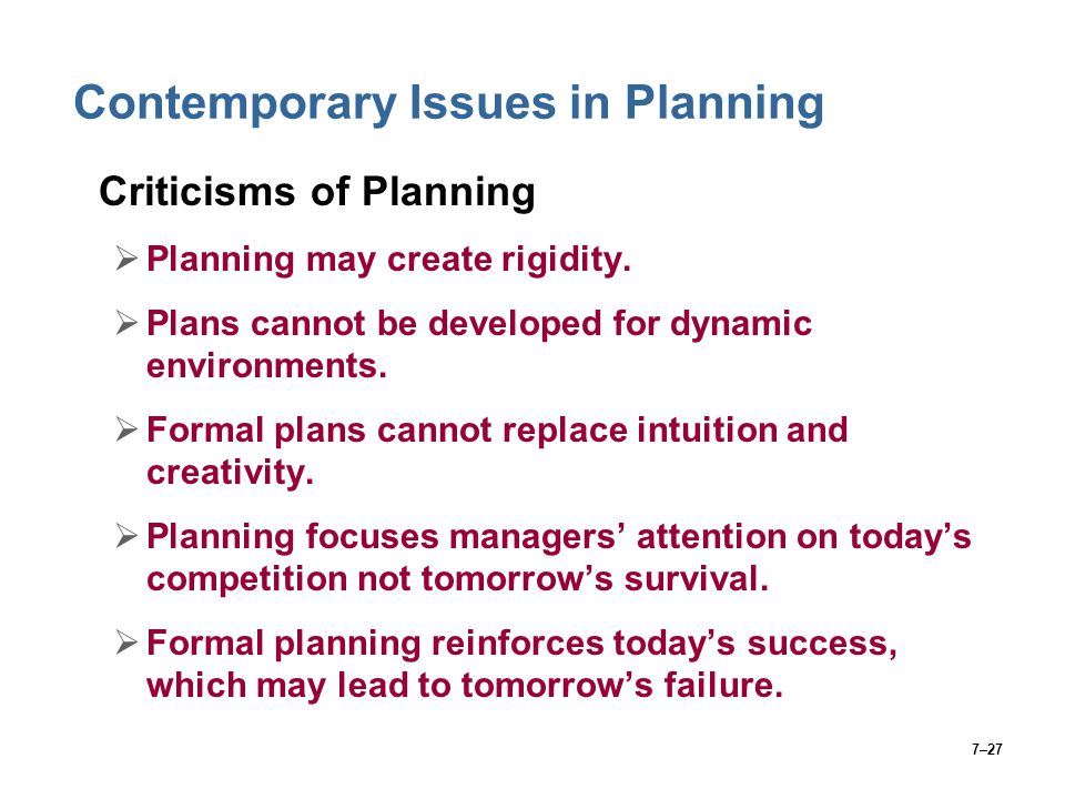 7–27 Contemporary Issues in Planning Criticisms of Planning  Planning may create rigidity.