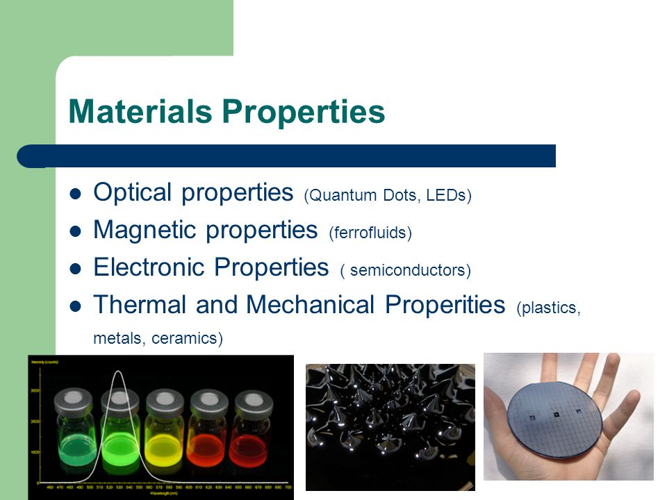 Materials Properties Optical properties (Quantum Dots, LEDs) Magnetic properties (ferrofluids) Electronic Properties ( semiconductors) Thermal and Mechanical Properities (plastics, metals, ceramics)
