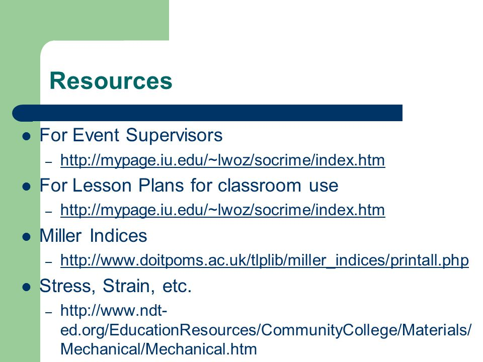 Resources For Event Supervisors – http://mypage.iu.edu/~lwoz/socrime/index.htm http://mypage.iu.edu/~lwoz/socrime/index.htm For Lesson Plans for classroom use – http://mypage.iu.edu/~lwoz/socrime/index.htm http://mypage.iu.edu/~lwoz/socrime/index.htm Miller Indices – http://www.doitpoms.ac.uk/tlplib/miller_indices/printall.php http://www.doitpoms.ac.uk/tlplib/miller_indices/printall.php Stress, Strain, etc.