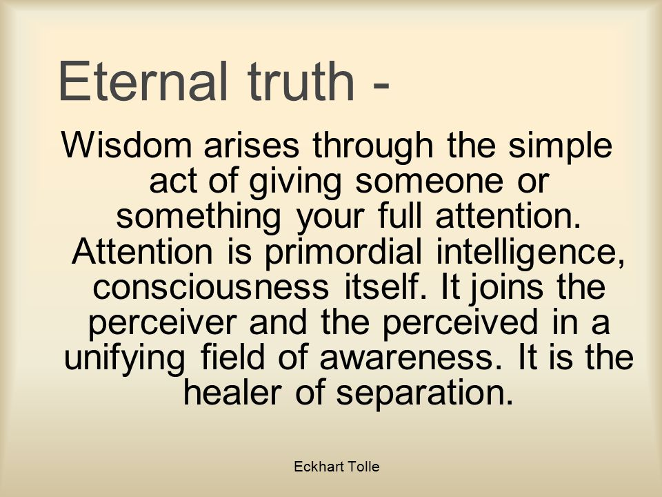 Eternal truth - Wisdom arises through the simple act of giving someone or something your full attention.