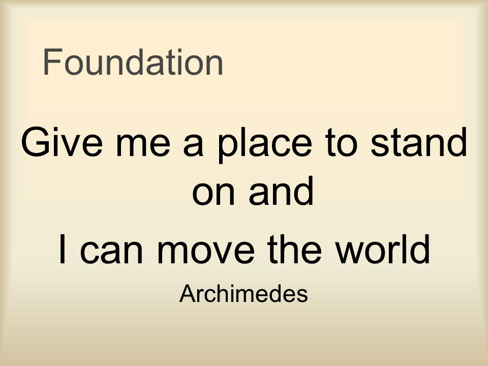 Foundation Give me a place to stand on and I can move the world Archimedes