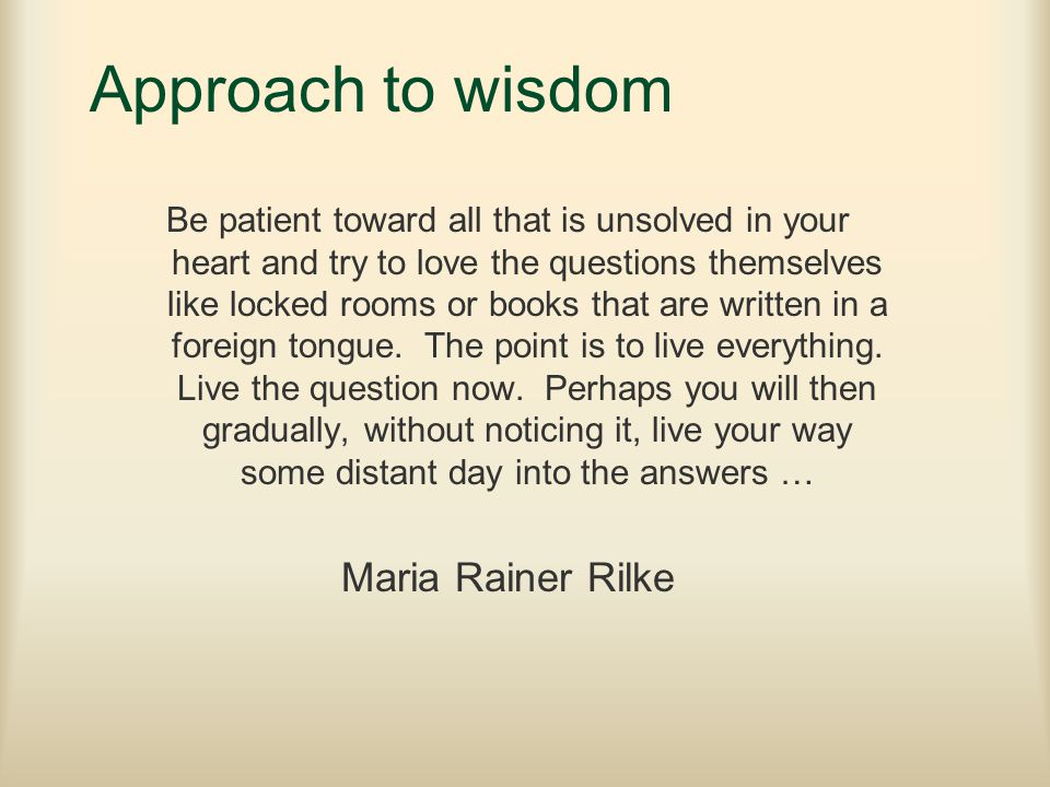 Approach to wisdom Be patient toward all that is unsolved in your heart and try to love the questions themselves like locked rooms or books that are written in a foreign tongue.