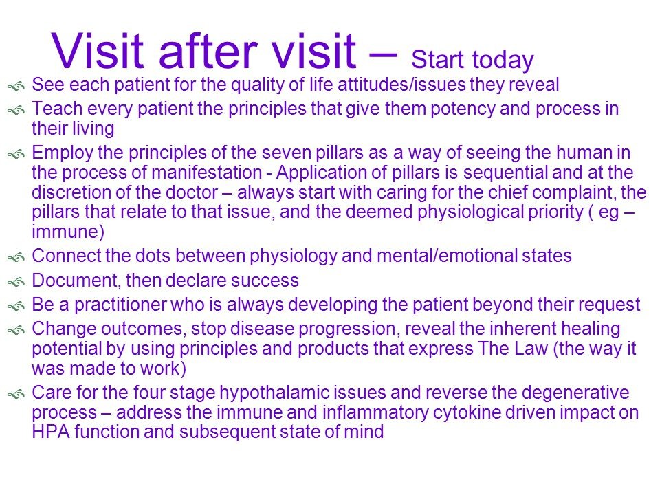 Visit after visit – Start today  See each patient for the quality of life attitudes/issues they reveal  Teach every patient the principles that give them potency and process in their living  Employ the principles of the seven pillars as a way of seeing the human in the process of manifestation - Application of pillars is sequential and at the discretion of the doctor – always start with caring for the chief complaint, the pillars that relate to that issue, and the deemed physiological priority ( eg – immune)  Connect the dots between physiology and mental/emotional states  Document, then declare success  Be a practitioner who is always developing the patient beyond their request  Change outcomes, stop disease progression, reveal the inherent healing potential by using principles and products that express The Law (the way it was made to work)  Care for the four stage hypothalamic issues and reverse the degenerative process – address the immune and inflammatory cytokine driven impact on HPA function and subsequent state of mind