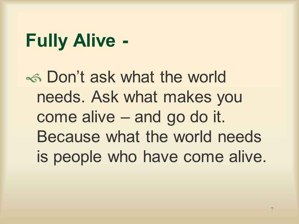 7 Fully Alive -  Don't ask what the world needs. Ask what makes you come alive – and go do it.