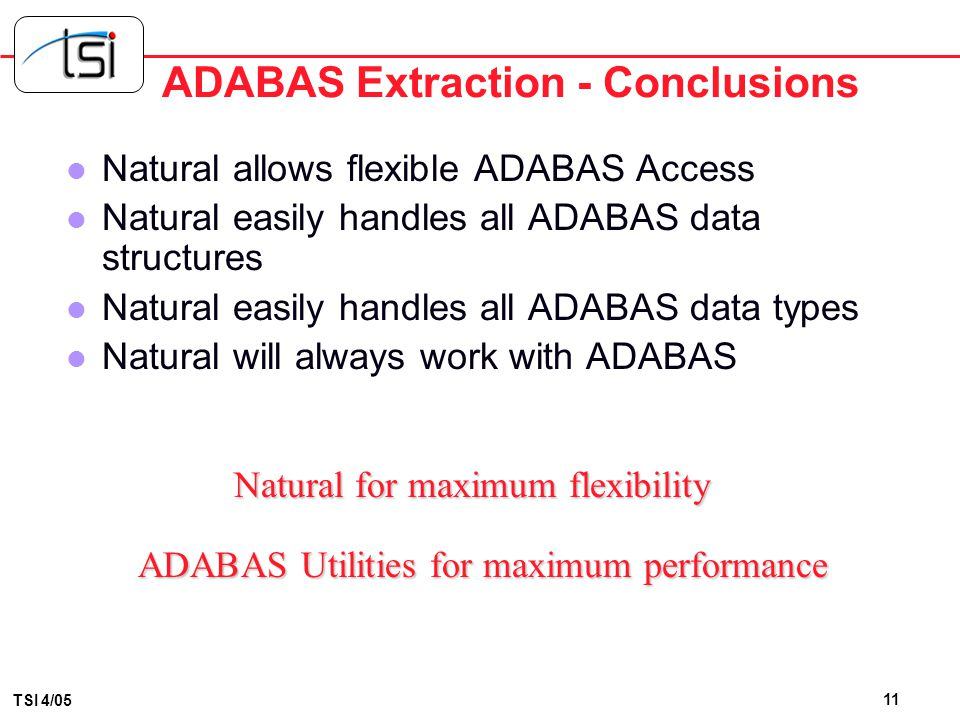 10 TSI 4/05 ADABAS Extraction Facts l FACT #1 NATURAL was developed by Software AG specifically to access ADABAS l FACT #2 NATURAL represents the most