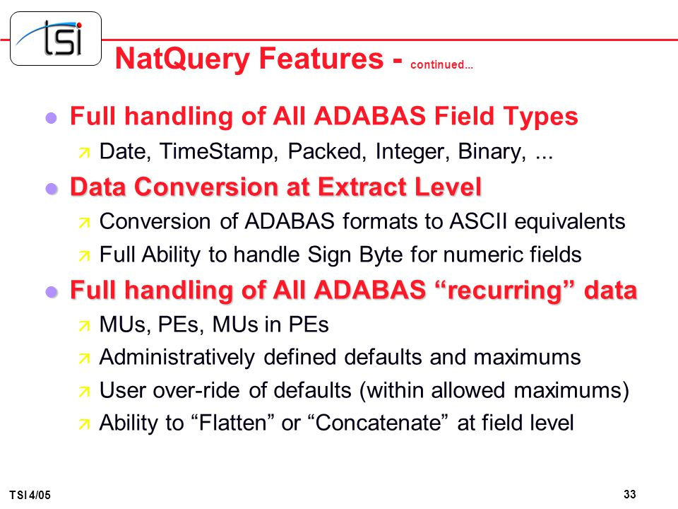 32 TSI 4/05 NatQuery Features l Optimized Access to Source File(s), Based on User- Entered Selection Criteria ä Automatic determination and generation