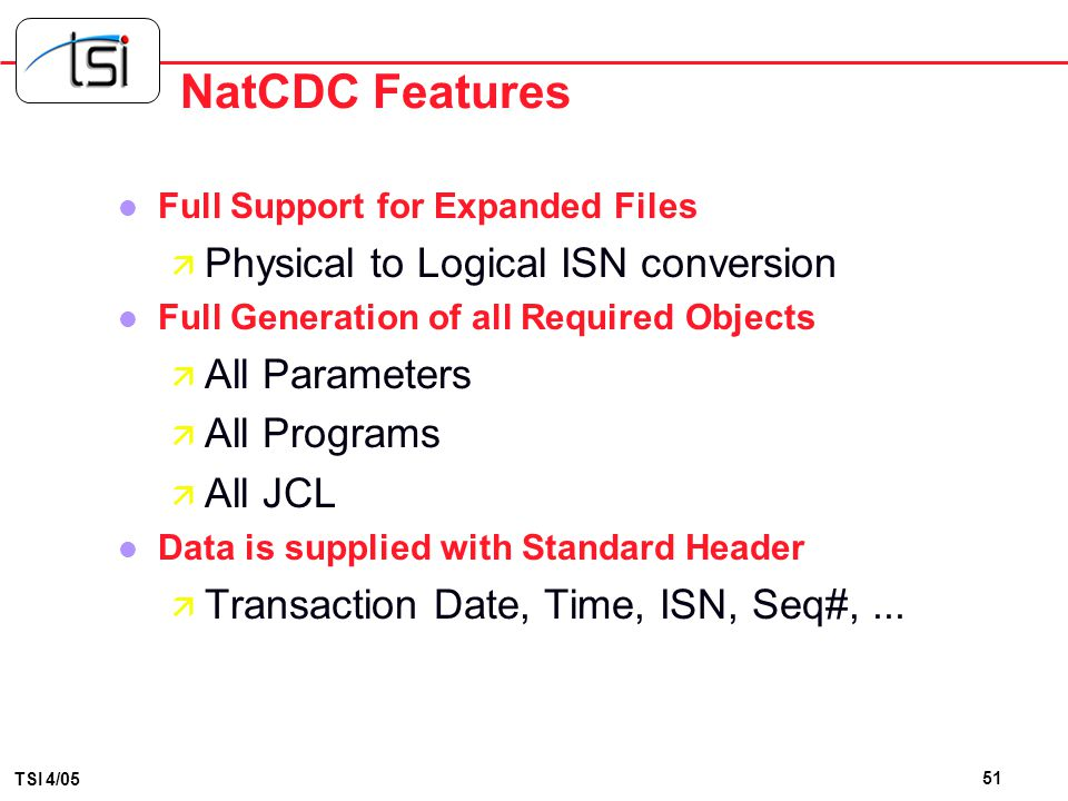 50 TSI 4/05 NatCDC Features l Variable-Length to Fixed Length conversion ä Final Layout is User-Determined ä Recurring Fields Padded or Truncated –Exc