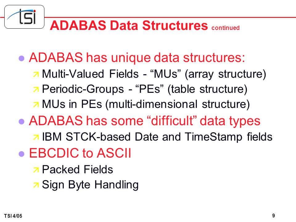 8 TSI 4/05 ADABAS Data Structures l All standard data formats are supported: ä alphanumeric, binary, fixed point, floating point, packed decimal, unpa