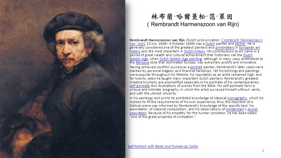 Rembrandt Harmenszoon van Rijn (Dutch pronunciation: [ˈrɛmbrɑnt ˈɦɑrmə(n)soːn vɑn ˈrɛin], 15 July 1606– 4 October 1669) was a Dutch painter and etcher.