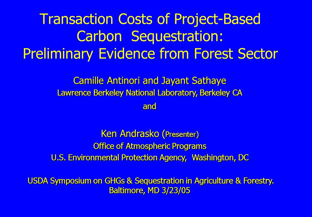 Transaction Costs of Project-Based Carbon Sequestration: Preliminary Evidence from Forest Sector Camille Antinori and Jayant Sathaye Lawrence Berkeley National Laboratory, Berkeley CA and Ken Andrasko ( Presenter) Office of Atmospheric Programs U.S.