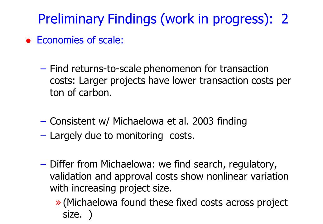 Preliminary Findings (work in progress): 2 l Economies of scale: –Find returns-to-scale phenomenon for transaction costs: Larger projects have lower transaction costs per ton of carbon.