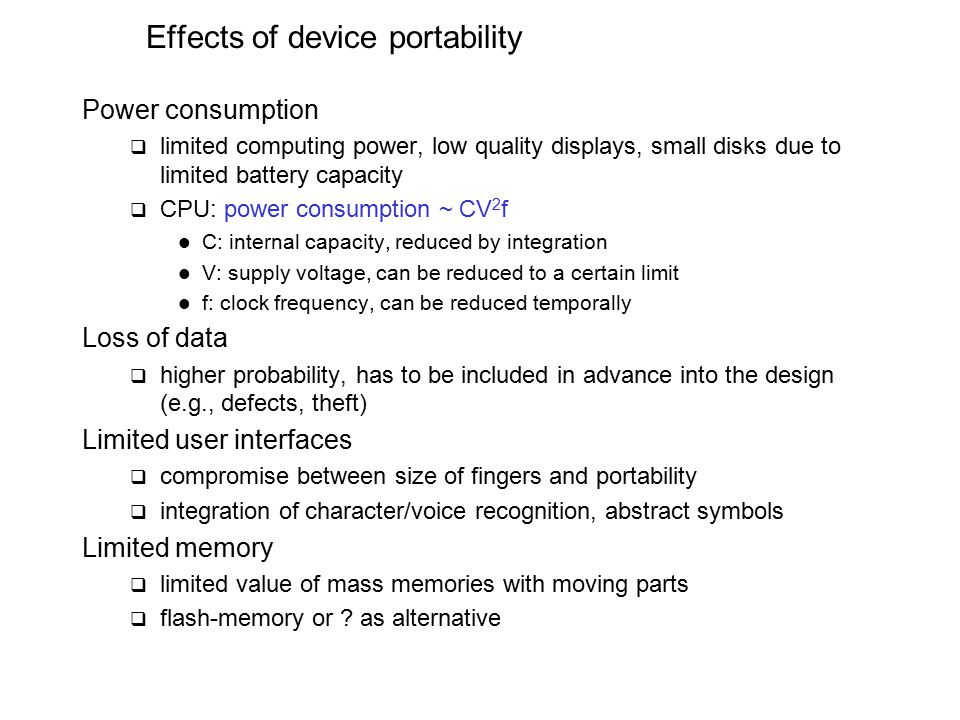 Effects of device portability Power consumption  limited computing power, low quality displays, small disks due to limited battery capacity  CPU: power consumption ~ CV 2 f C: internal capacity, reduced by integration V: supply voltage, can be reduced to a certain limit f: clock frequency, can be reduced temporally Loss of data  higher probability, has to be included in advance into the design (e.g., defects, theft) Limited user interfaces  compromise between size of fingers and portability  integration of character/voice recognition, abstract symbols Limited memory  limited value of mass memories with moving parts  flash-memory or .