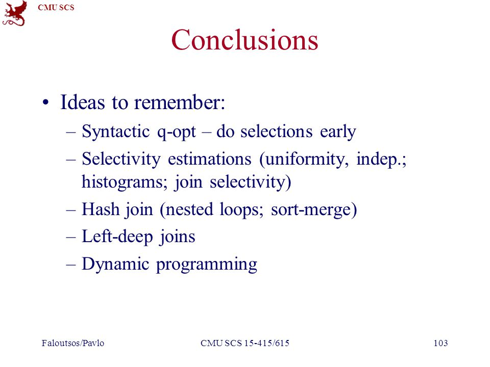 CMU SCS Conclusions Ideas to remember: –Syntactic q-opt – do selections early –Selectivity estimations (uniformity, indep.; histograms; join selectivity) –Hash join (nested loops; sort-merge) –Left-deep joins –Dynamic programming Faloutsos/PavloCMU SCS 15-415/615103