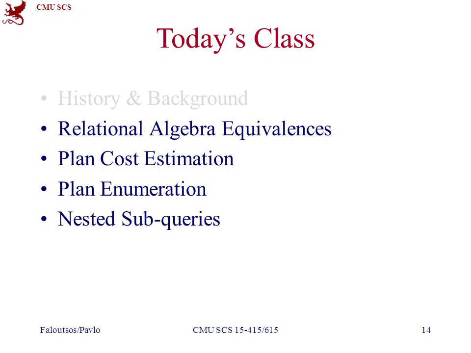 CMU SCS Today's Class History & Background Relational Algebra Equivalences Plan Cost Estimation Plan Enumeration Nested Sub-queries Faloutsos/PavloCMU SCS 15-415/61514