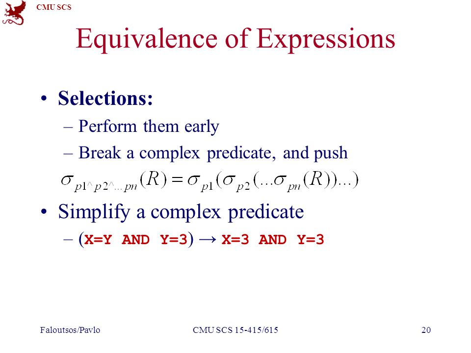 CMU SCS Equivalence of Expressions Selections: –Perform them early –Break a complex predicate, and push Simplify a complex predicate –( X=Y AND Y=3 ) → X=3 AND Y=3 Faloutsos/PavloCMU SCS 15-415/61520