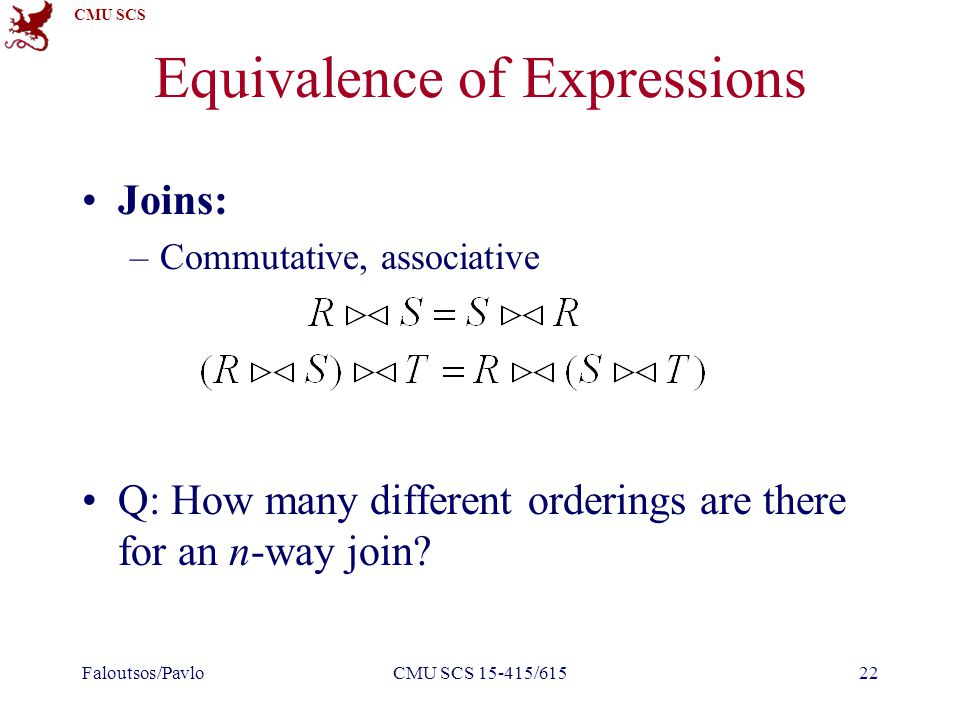 CMU SCS Equivalence of Expressions Joins: –Commutative, associative Q: How many different orderings are there for an n-way join.